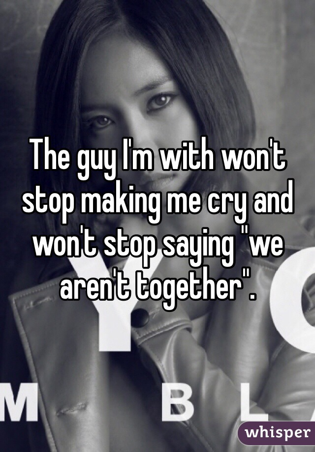 """The guy I'm with won't stop making me cry and won't stop saying """"we aren't together""""."""