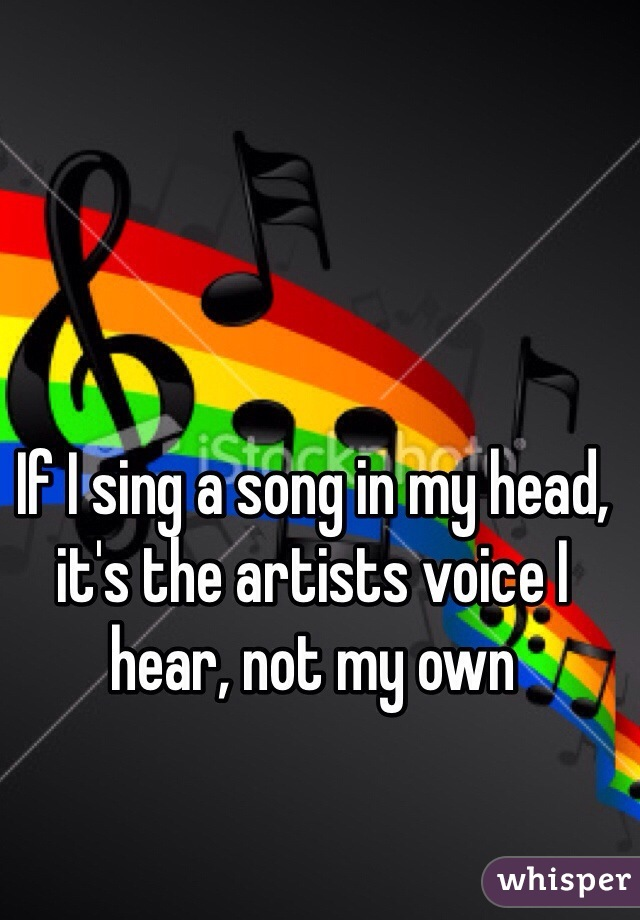 If I sing a song in my head, it's the artists voice I hear, not my own