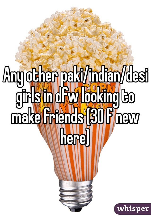 Any other paki/indian/desi girls in dfw looking to make friends (30 f new here)