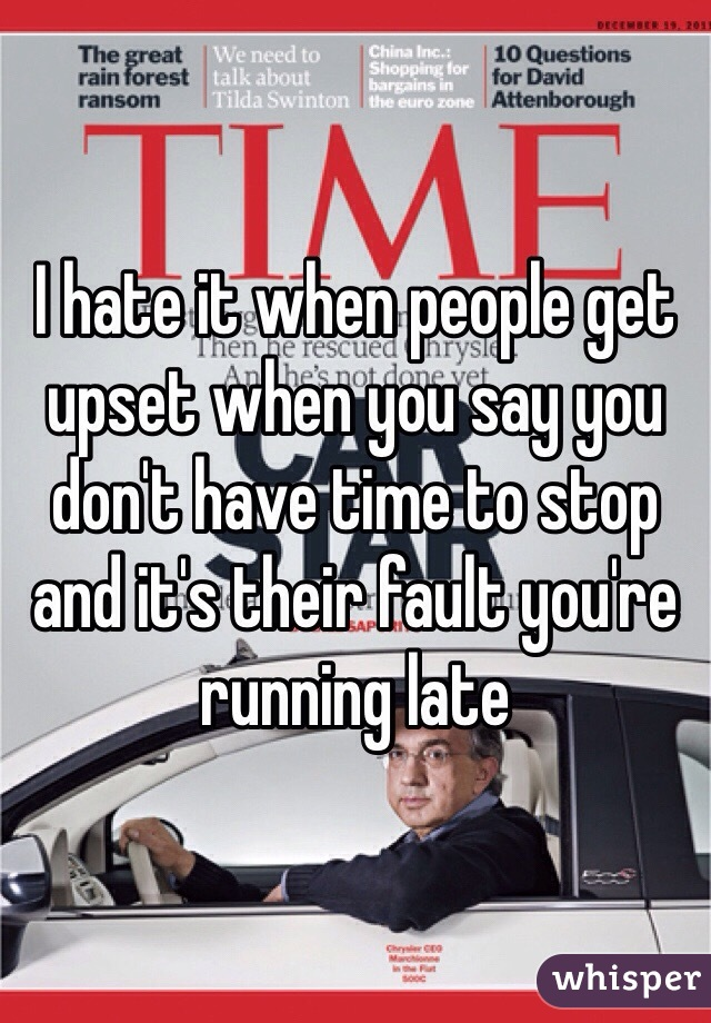 I hate it when people get upset when you say you don't have time to stop and it's their fault you're running late