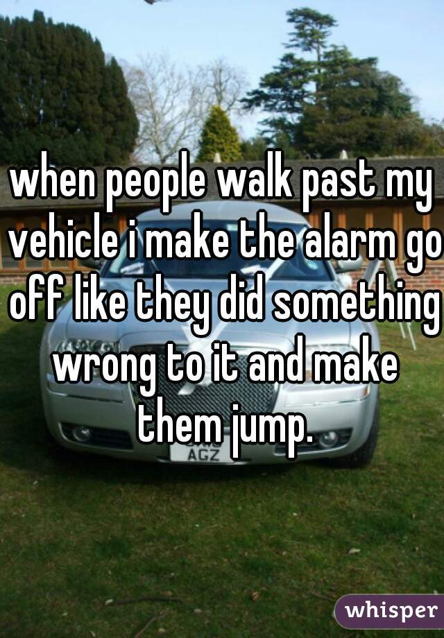 when people walk past my vehicle i make the alarm go off like they did something wrong to it and make them jump.