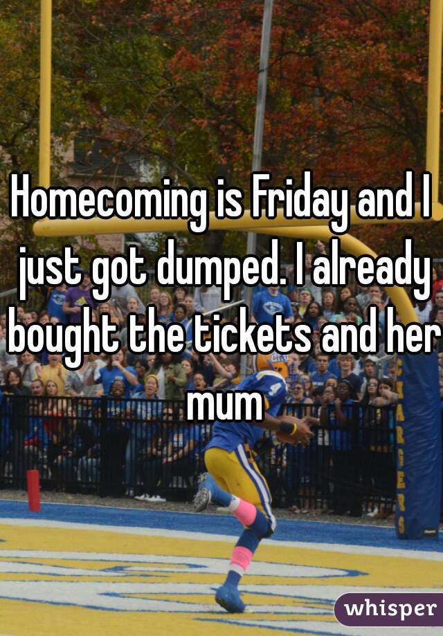 Homecoming is Friday and I just got dumped. I already bought the tickets and her mum