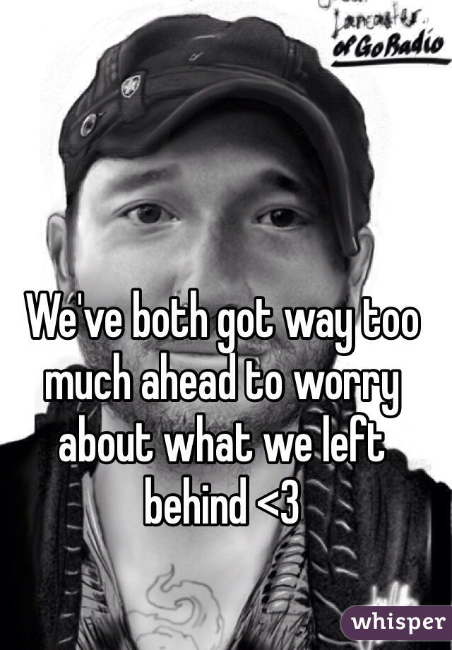 We've both got way too much ahead to worry about what we left behind <3