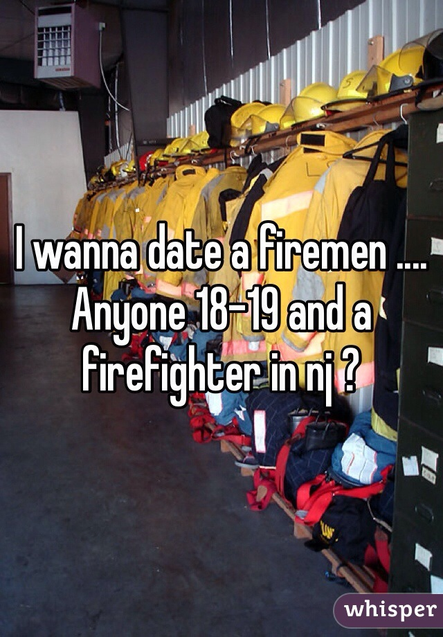 I wanna date a firemen .... Anyone 18-19 and a firefighter in nj ?