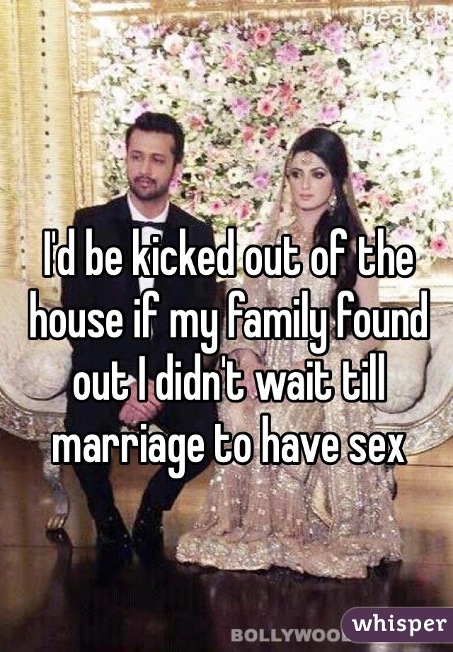 I'd be kicked out of the house if my family found out I didn't wait till marriage to have sex