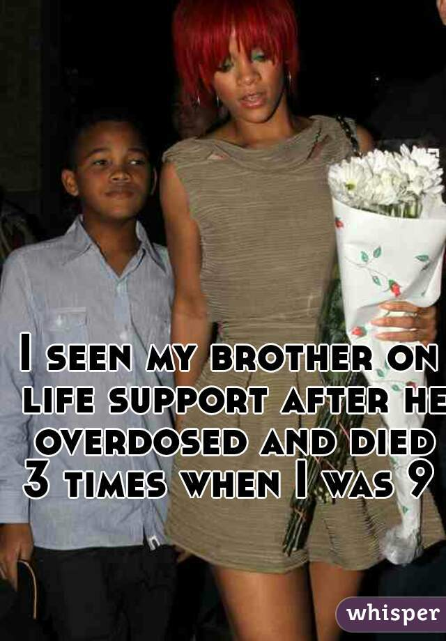 I seen my brother on life support after he overdosed and died 3 times when I was 9