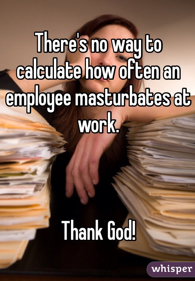There's no way to calculate how often an employee masturbates at work.     Thank God!