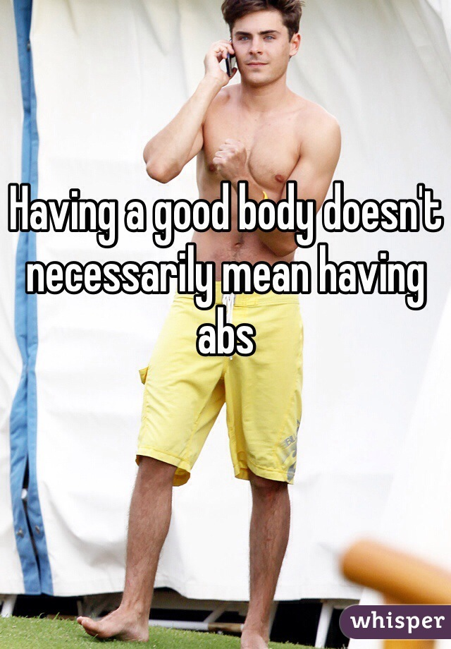 Having a good body doesn't necessarily mean having abs