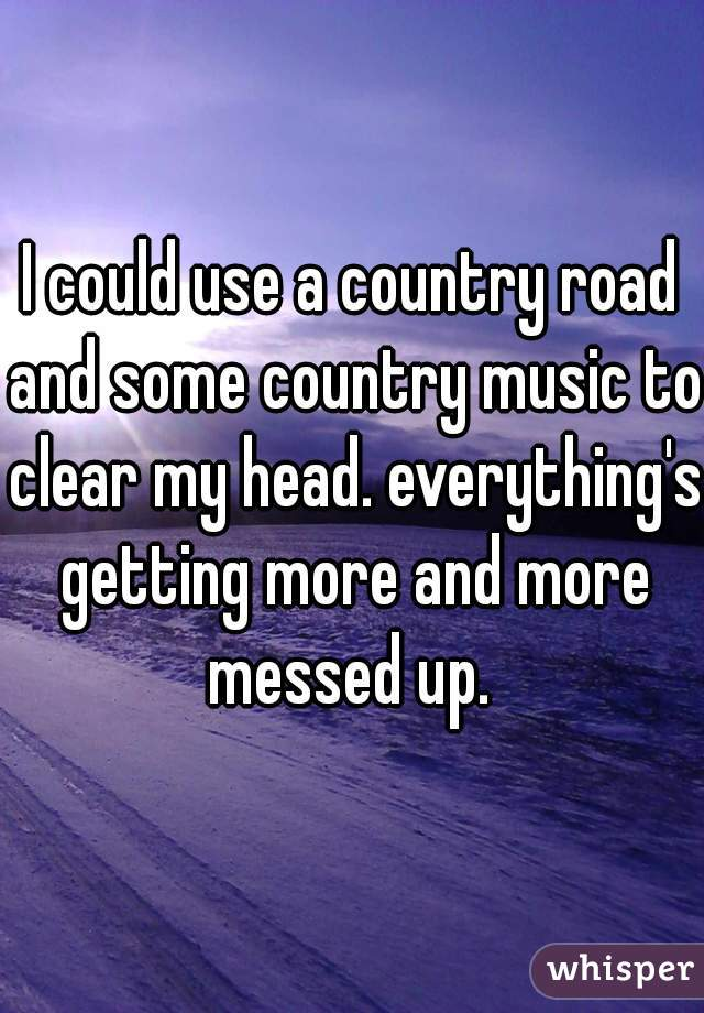 I could use a country road and some country music to clear my head. everything's getting more and more messed up.