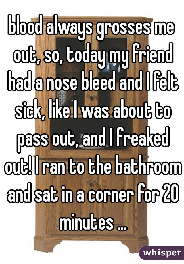 blood always grosses me out, so, today my friend had a nose bleed and I felt sick, like I was about to pass out, and I freaked out! I ran to the bathroom and sat in a corner for 20 minutes ...