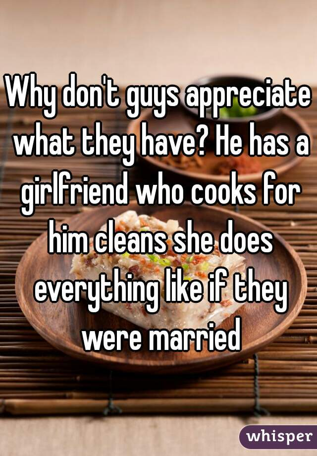 Why don't guys appreciate what they have? He has a girlfriend who cooks for him cleans she does everything like if they were married