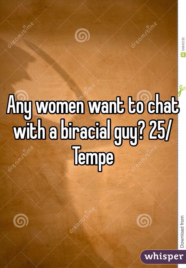 Any women want to chat with a biracial guy? 25/Tempe