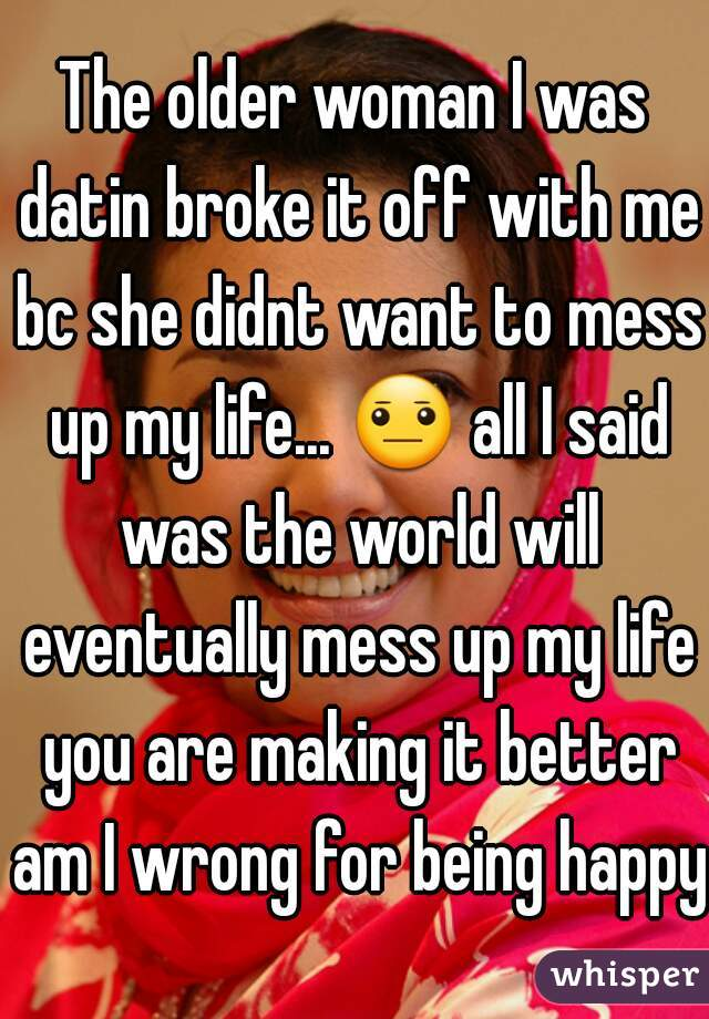 The older woman I was datin broke it off with me bc she didnt want to mess up my life... 😐 all I said was the world will eventually mess up my life you are making it better am I wrong for being happy