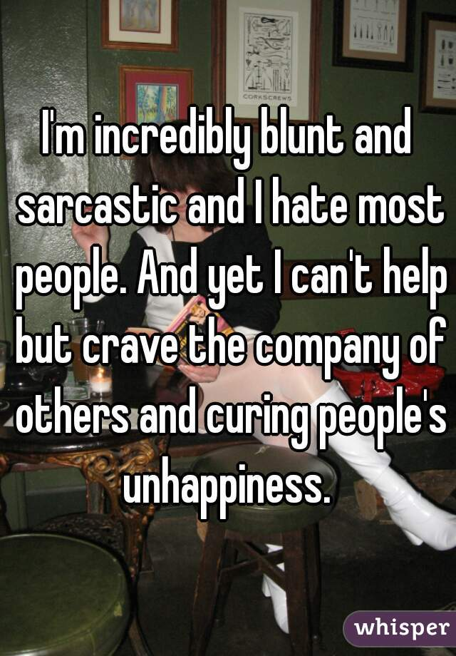 I'm incredibly blunt and sarcastic and I hate most people. And yet I can't help but crave the company of others and curing people's unhappiness.