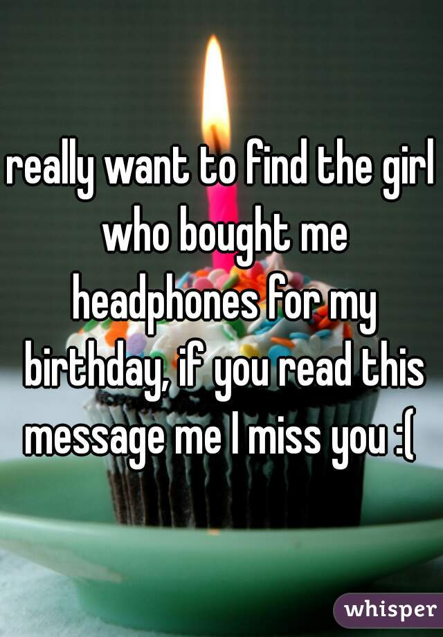 really want to find the girl who bought me headphones for my birthday, if you read this message me I miss you :(