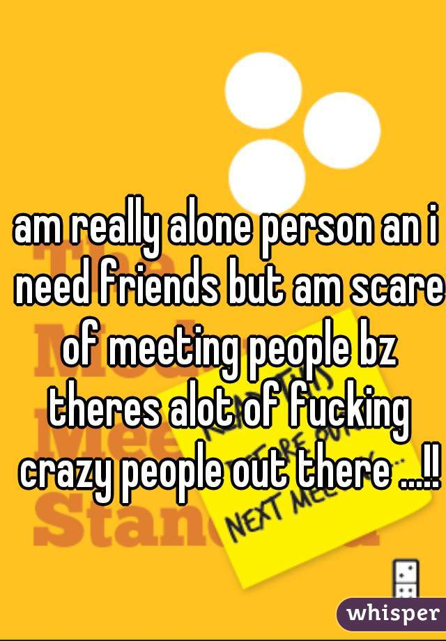 am really alone person an i need friends but am scare of meeting people bz theres alot of fucking crazy people out there ...!!