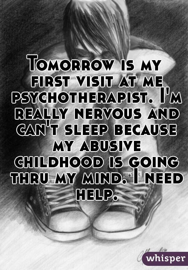 Tomorrow is my first visit at me psychotherapist. I'm really nervous and can't sleep because my abusive childhood is going thru my mind. I need help.