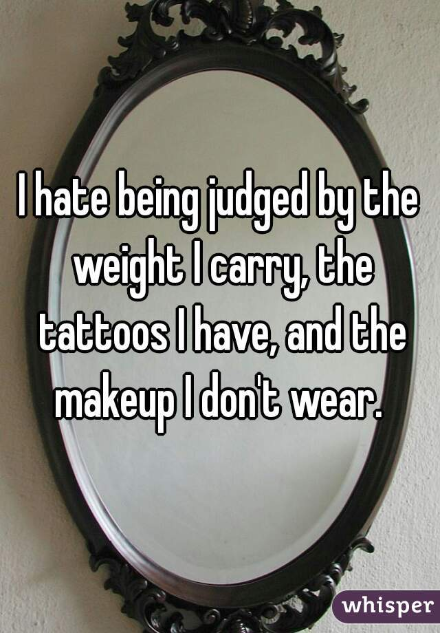 I hate being judged by the weight I carry, the tattoos I have, and the makeup I don't wear.
