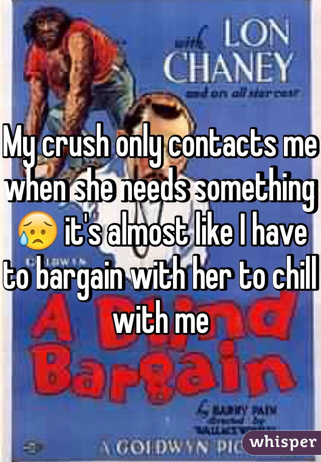 My crush only contacts me when she needs something 😥 it's almost like I have to bargain with her to chill with me