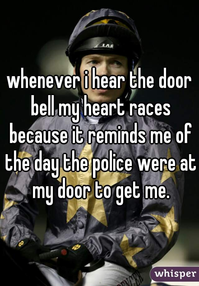 whenever i hear the door bell my heart races because it reminds me of the day the police were at my door to get me.