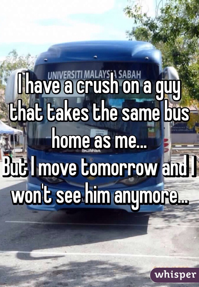 I have a crush on a guy that takes the same bus home as me... But I move tomorrow and I won't see him anymore...