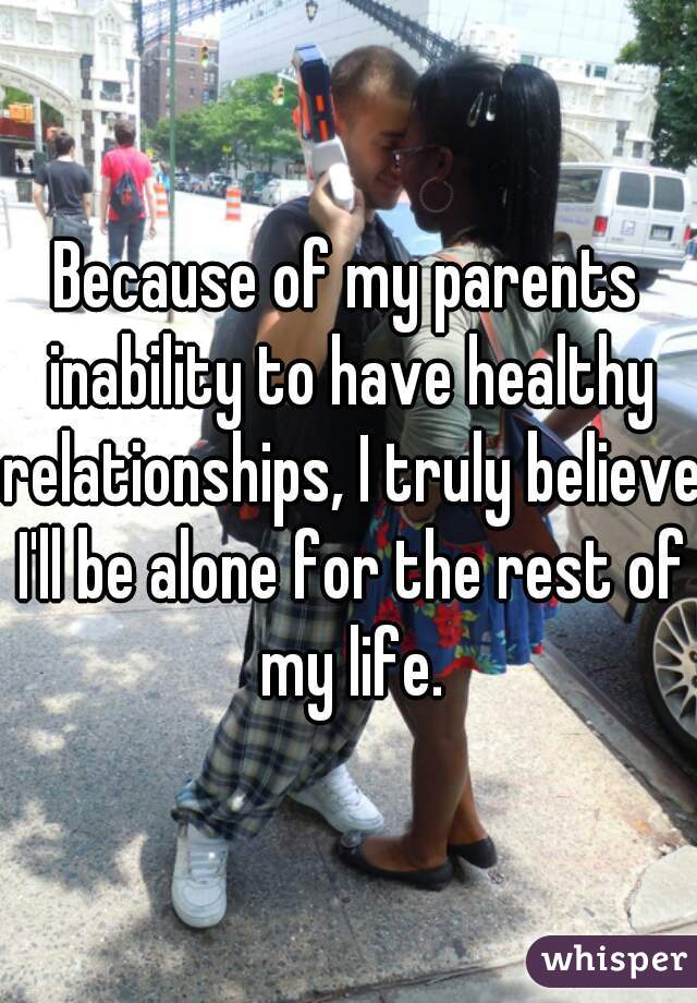 Because of my parents inability to have healthy relationships, I truly believe I'll be alone for the rest of my life.