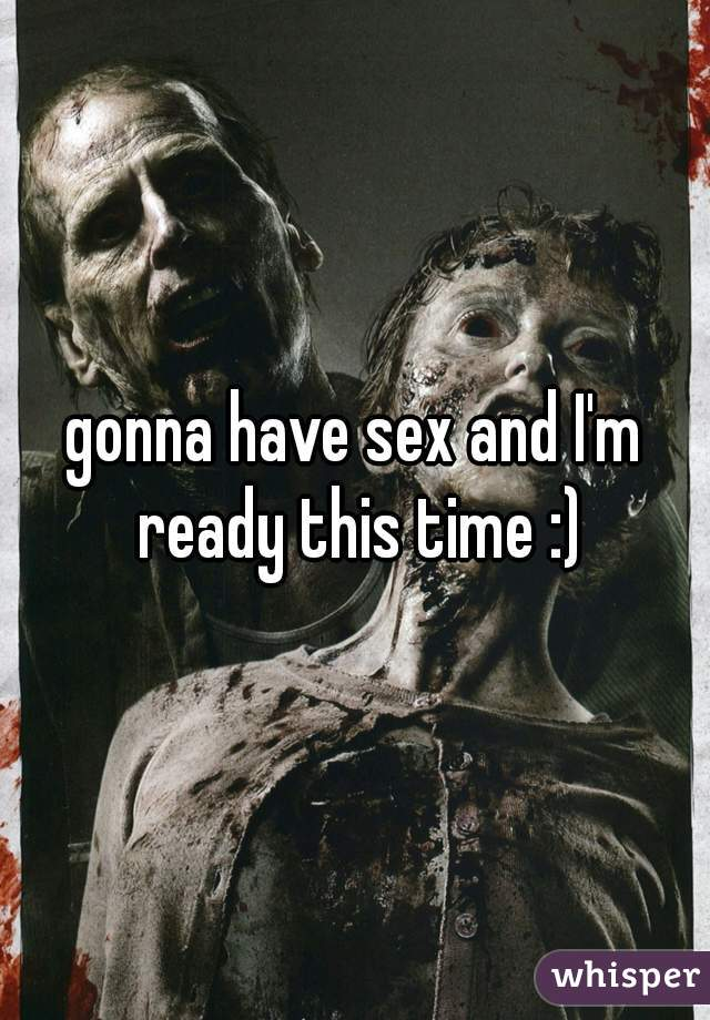 gonna have sex and I'm ready this time :)