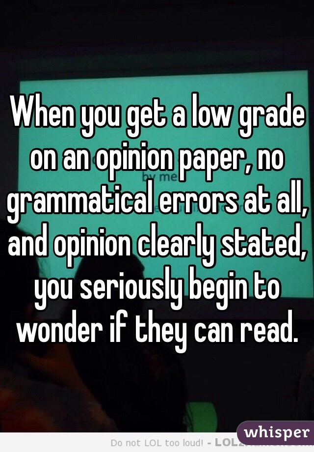When you get a low grade on an opinion paper, no grammatical errors at all, and opinion clearly stated, you seriously begin to wonder if they can read.