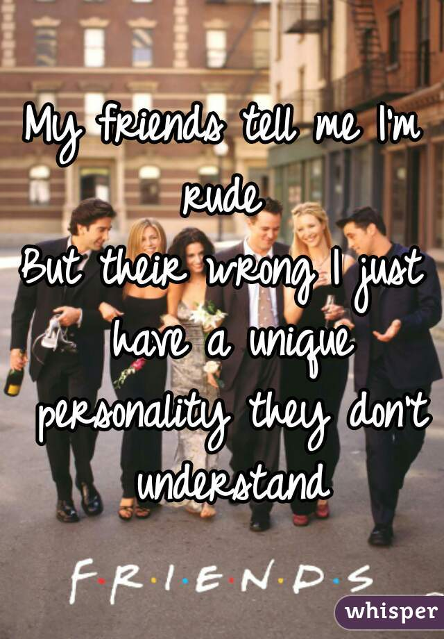 My friends tell me I'm rude  But their wrong I just have a unique personality they don't understand