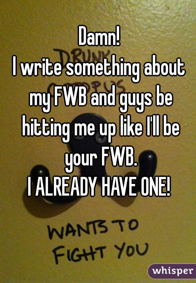 Damn! I write something about my FWB and guys be hitting me up like I'll be your FWB. I ALREADY HAVE ONE!