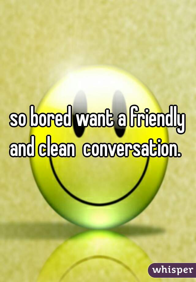 so bored want a friendly and clean  conversation.