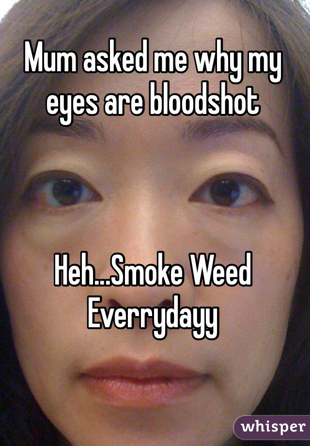 Mum asked me why my eyes are bloodshot    Heh...Smoke Weed Everrydayy