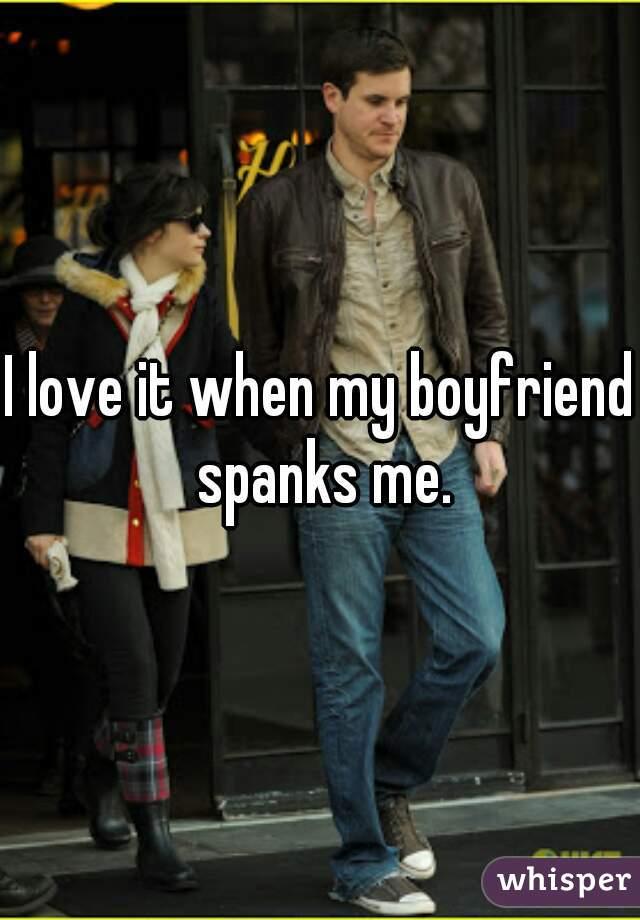 I love it when my boyfriend spanks me.
