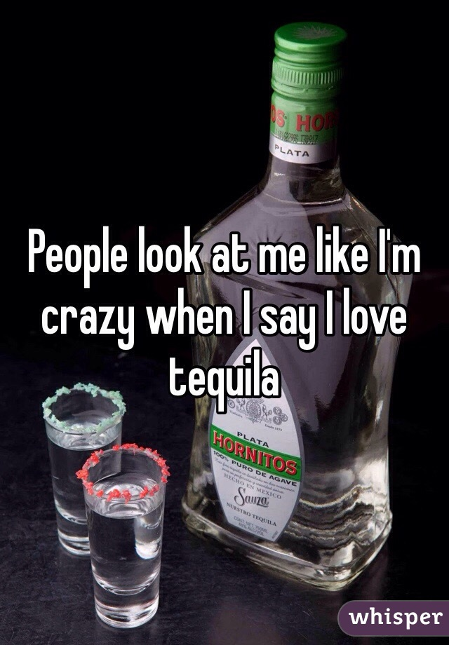 People look at me like I'm crazy when I say I love tequila