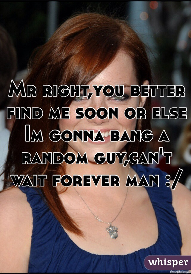 Mr right,you better find me soon or else Im gonna bang a random guy,can't wait forever man :/