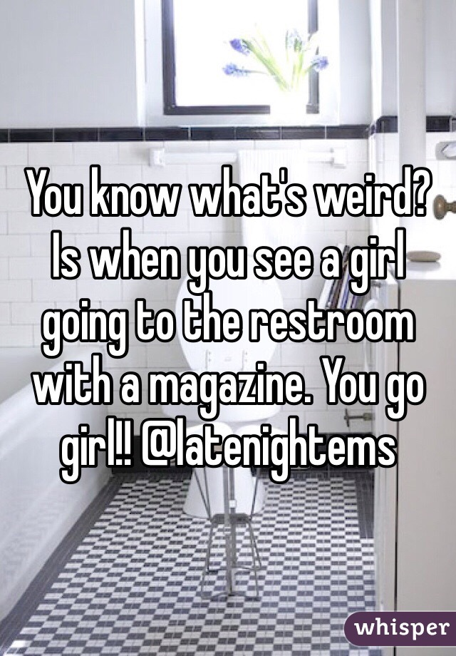 You know what's weird? Is when you see a girl going to the restroom with a magazine. You go girl!! @latenightems