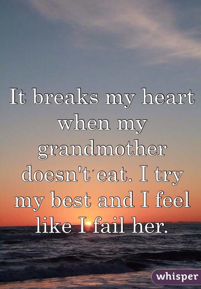It breaks my heart when my grandmother doesn't eat. I try my best and I feel like I fail her.