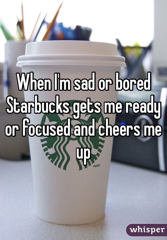 When I'm sad or bored Starbucks gets me ready or focused and cheers me up