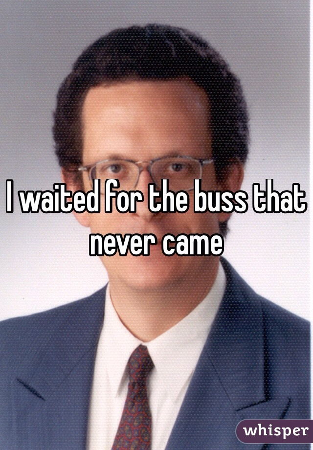 I waited for the buss that never came