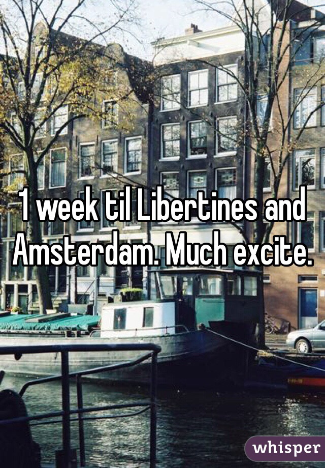 1 week til Libertines and Amsterdam. Much excite.