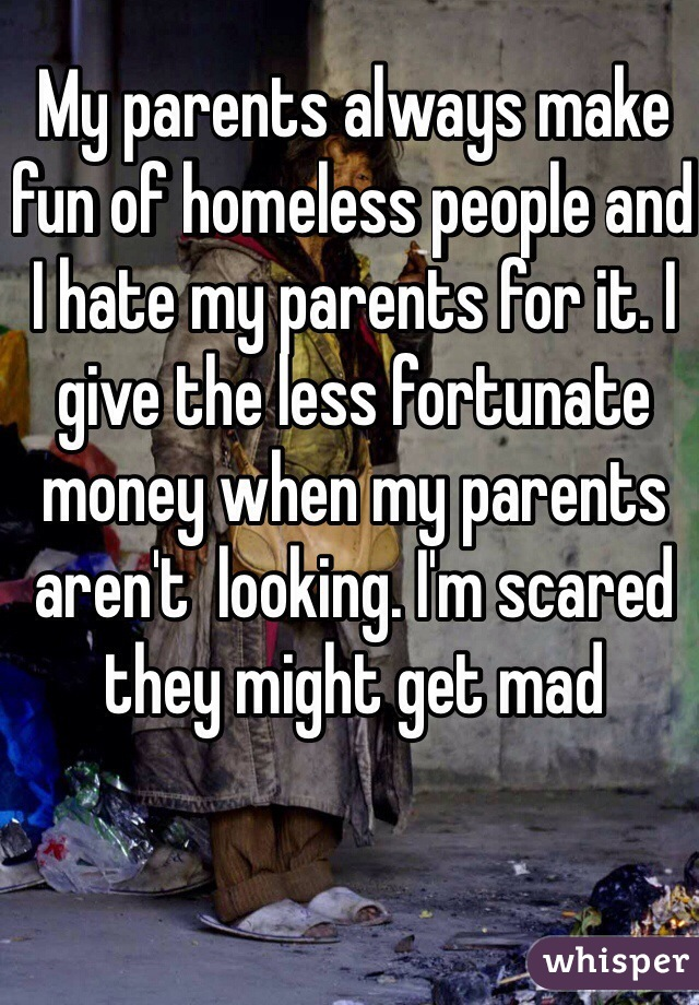 My parents always make fun of homeless people and I hate my parents for it. I give the less fortunate money when my parents aren't  looking. I'm scared they might get mad