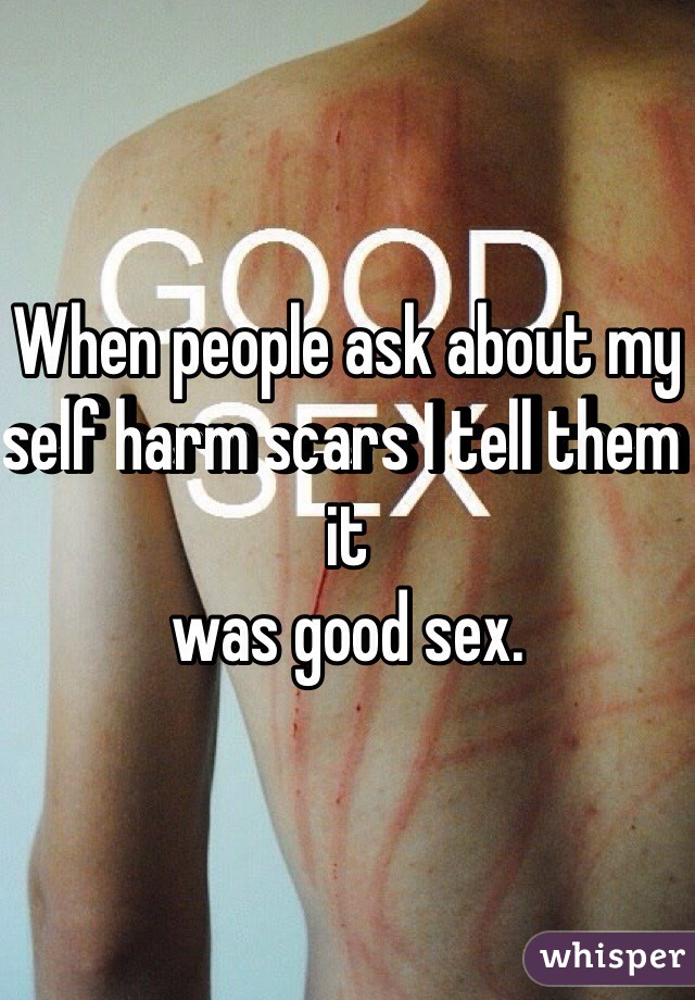 When people ask about my self harm scars I tell them it  was good sex.