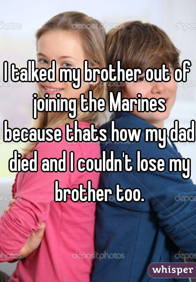 I talked my brother out of joining the Marines because thats how my dad died and I couldn't lose my brother too.