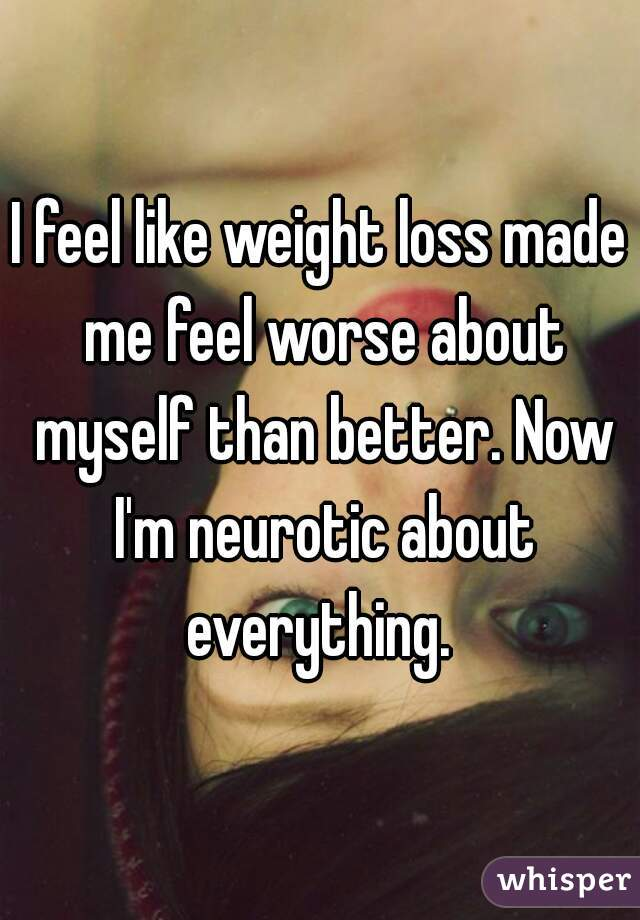 I feel like weight loss made me feel worse about myself than better. Now I'm neurotic about everything.