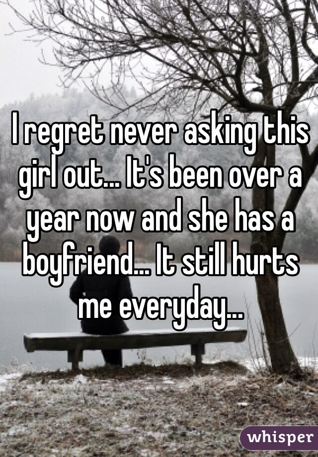I regret never asking this girl out... It's been over a year now and she has a boyfriend... It still hurts me everyday...