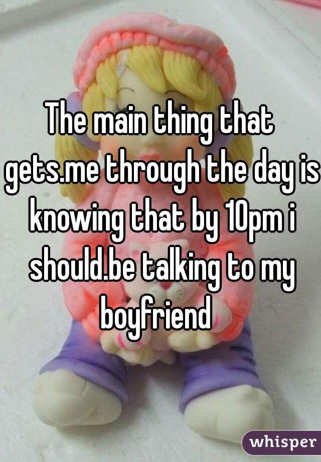 The main thing that gets.me through the day is knowing that by 10pm i should.be talking to my boyfriend