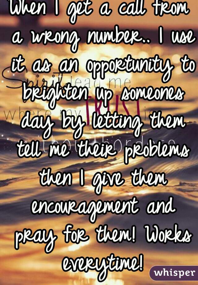 When I get a call from a wrong number.. I use it as an opportunity to brighten up someones day by letting them tell me their problems then I give them encouragement and pray for them! Works everytime!