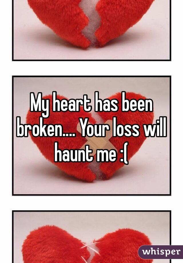 My heart has been broken.... Your loss will haunt me :(