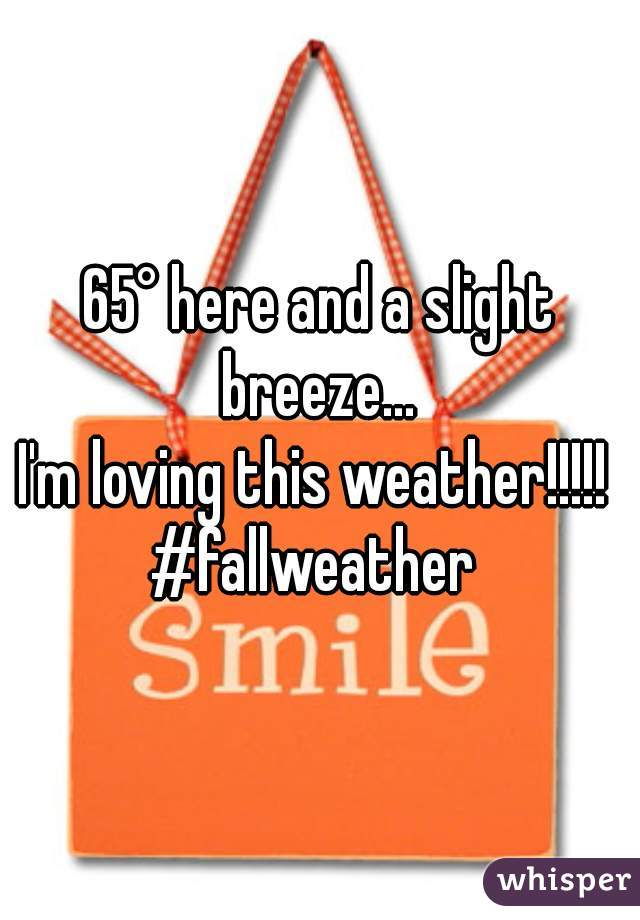65° here and a slight breeze...  I'm loving this weather!!!!!  #fallweather