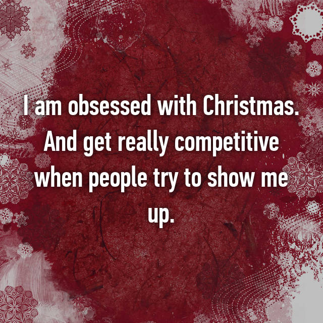 I am obsessed with Christmas. And get really competitive when people try to show me up.